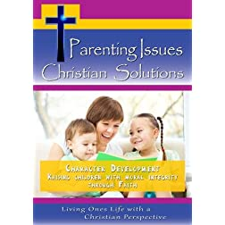 Parenting Issues, Christian Solutions: Character Development - Raising children with moral integrity