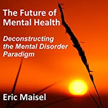 The Future of Mental Health: Deconstructing the Mental Disorder Paradigm (       UNABRIDGED) by Eric Maisel Narrated by Owen Daly