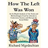 How The Left Was Won: An In-Depth Analysis of the Tools and Methodologies Used by Liberals to Undermine Society and Disrupt the Social Order ~ Richard Mgrdechian