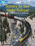 Scenery for Your Model Railroad: From Backdrop to Tabletop (Model Railroader)