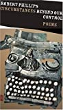 Circumstances Beyond Our Control: Poems (Johns Hopkins: Poetry and Fiction) (0801883784) by Phillips, Robert