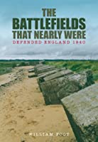 The Battlefields That Nearly Were: Defended England 1940