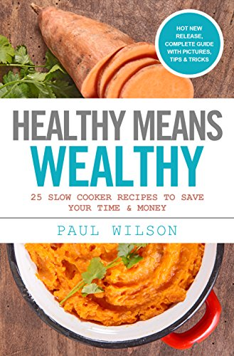 Healthy Means Wealthy: 25 Slow Cooker Recipes To Save Your Time & Money by Paul Wilson