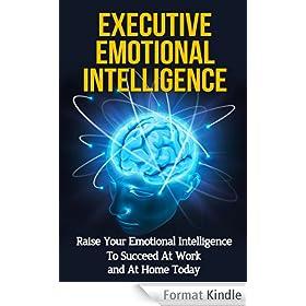 Executive Emotional Intelligence: Raise Your Emotional Intelligence To Succeed At Work and At Home Today (Leadership Skills, Communication Skills, Soft ... Interpersonal Skills) (English Edition)