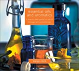 Essential Oils and Aromatics: A Step-by-Step Guide for Use in Massage and Aromatherapy