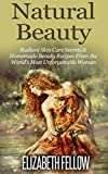 Natural Beauty: Radiant Skin Care Secrets & Homemade Beauty Recipes From the World's Most Unforgettable Women (Essential Oil for Beginners Series)