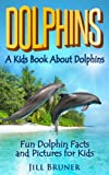 Dolphins: A Kids Book About Dolphins: Fun Dolphin Facts and Pictures For Kids