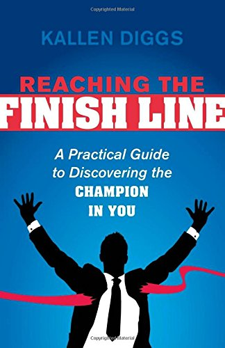 Reaching the Finish Line: A Practical Guide to Discovering the Champion in You