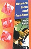 Between Form and Freedom: A Practical Guide to the Teenage Years (1869890086) by Betty Staley