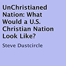 UnChristianed Nation: What Would a U.S. Christian Nation Look Like? (       UNABRIDGED) by Steve Dustcircle Narrated by Jack Nolan