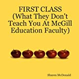 FIRST CLASS (What They Don't Teach You At McGill Education Faculty)by Sharen McDonald