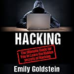 Hacking: The Ultimate Guide for You to Learn the Hidden Secrets of Hacking | Emily Goldstein