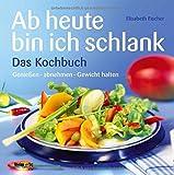 Ab heute bin ich schlank - Das Kochbuch: Genießen - abnehmen - Gewicht halten