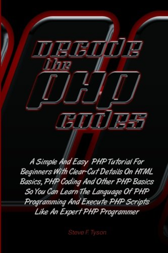 Decode The PHP Codes: A Simple And Easy  PHP Tutorial For Beginners With Clear-Cut Details On HTML Basics, PHP Coding And Other PHP Basics So You Can ... PHP Scripts Like An Expert PHP Programmer PDF