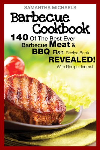 Barbecue Cookbook: 140 Of The Best Ever Barbecue Meat & BBQ Fish Recipes Book...Revealed! (With Recipe Journal) by Samantha Michaels