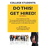 College Students Do This!  Get Hired!: From Freshman to Ph. D. The Secrets, Tips, Techniques and Tricks you need to get the Full Time Job, Co-op, or Summer Internship position you want ~ Mark Lyden