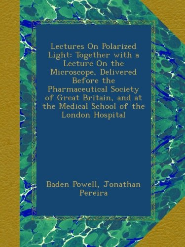 Lectures On Polarized Light: Together With A Lecture On The Microscope, Delivered Before The Pharmaceutical Society Of Great Britain, And At The Medical School Of The London Hospital