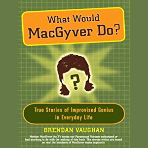 What Would MacGyver Do?: True Stories of Improvised Genius in Everyday Life | [Brendan Vaughan]