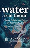 img - for Water Is in the Air: Physics, Politics, and Poetics of Water in the Arts (Leonardo ebook series) book / textbook / text book