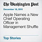 Apple Names a New Chief Operating Officer in Management Shuffle | Jena McGregor