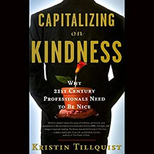 Capitalizing on Kindness: Why 21st Century Professionals Need to Be Nice (1) | [Kristin Tillquist]