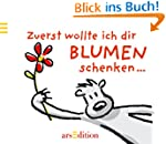 Zuerst wollte ich dir Blumen schenken