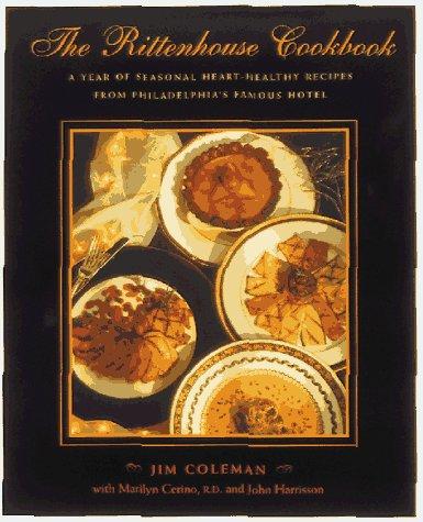 The Rittenhouse Cookbook: A Year of Seasonal Heart-Healthy Recipes from Philadelphia's Famous Hotel by Jim Coleman, Marilyn Cerino, John Harrisson