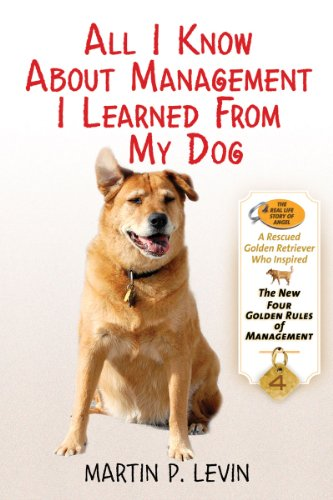 All I Know About Management I Learned from My Dog: The Real Story of Angel, a Rescued Golden Retriever, Who Inspired the