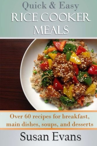 Quick & Easy Rice Cooker Meals: Over 60 recipes for breakfast, main dishes, soups, and desserts (Volume 1) by Susan Evans