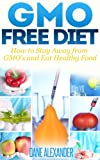 GMO Free Diet: How to Stay Away from GMOs and Eat Healthy Food (The GMO Book - How to Avoid Genetically Modified Foods, Monsanto, and Harmful Chemicals)