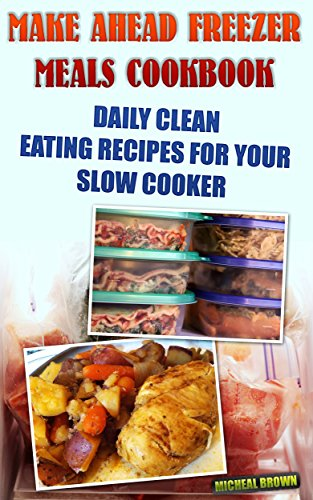 Make Ahead Freezer Meals Cookbook: Daily Clean Eating Recipes For Your Slow Cooker: (Freezer Meals For Slow Cooker, Freezer Meals Crock Pot, Freezer Meals ... Cooker Revolution, Slow Cooker Recipes) by Micheal Williams
