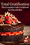 Total Gratification: The Complete Cake Cookbook for Chocoholics
