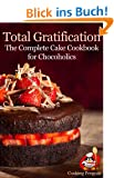 Total Gratification: The Complete Cake Cookbook for Chocoholics (English Edition)