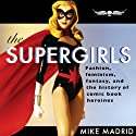 The Supergirls: Fashion, Feminism, Fantasy, and the History of Comic Book Heroines (       UNABRIDGED) by Mike Madrid Narrated by Colby Elliott