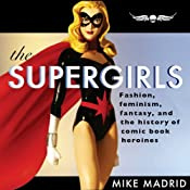 The Supergirls: Fashion, Feminism, Fantasy, and the History of Comic Book Heroines | [Mike Madrid]