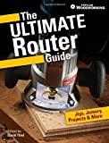 The Ultimate Router Guide: Jigs, Joinery, Projects and More...