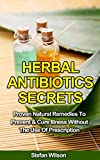 Herbal Antibiotics: Herbal Antibiotics Secrets: Proven Natural Remedies To Prevent And Cure Illness Without The Use Of Prescription (Herbal antibiotics, ... Herbal remedies, Herbal remedies guide)