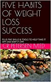 FIVE HABITS OF WEIGHT LOSS SUCCESS: PLUS FIVE SKILLS & TOOLS TO HELP TAKE IT OFF AND KEEP IT OFF! (THE HEALTHY PRODUCTIVE LIFE Book 1)