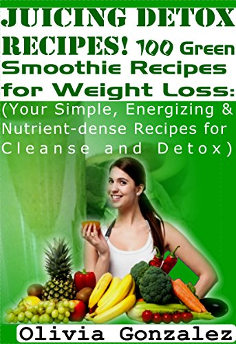 Juicing Detox Recipes! 100 Green Smoothie Recipes for Weight Loss: (Your Simple, Energizing & Nutrient-dense Recipes for Cleanse and Detox) by Olivia Gonzalez