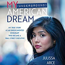My (Underground) American Dream: My True Story as an Undocumented Immigrant Who Became a Wall Street Executive | Livre audio Auteur(s) : Julissa Arce Narrateur(s) : Julissa Arce