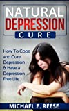 Natural Depression Cure: How To Cope With and Cure Depression & Have a Depression Free Life