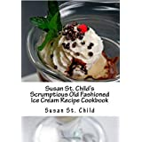 Susan St. Child's Scrumptious Old Fashioned Ice Cream Recipe Cookbook: The TOTAL Homemade Ice Cream, Frozen Yogurt and Sorbet Recipe Book! ~ Susan St. Child