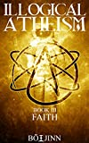 Illogical Atheism: Book III - Faith