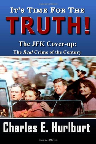 It's Time For the Truth!: The JFK Cover-up: The REAL Crime of the Century: Charles E. Hurlburt, Laura Shinn: 9781480107267: Amazon.com: Books
