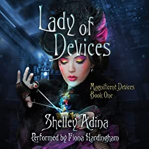 Lady of Devices: A Steampunk Adventure Novel: Magnificent Devices, Book 1 | [Shelley Adina]