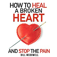 How to Heal a Broken Heart - and Stop the Pain: Stop Hurting and Start Living Audiobook by Bill McDowell Narrated by Bob D.