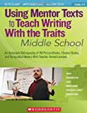 Using Mentor Texts to Teach Writing With the Traits: Middle School: An Annotated Bibliography of 150 Picture Books, Chapter Books, and Young Adult Novels With Teacher-Tested Lessons
