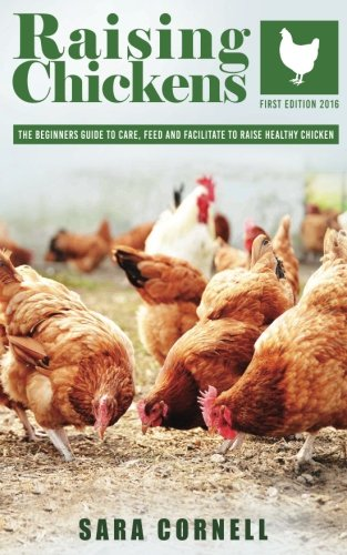 Raising  Chickens: The beginners guide to care, feed and facilitate to raise healthy chickens