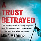 A Trust Betrayed: The Untold Story of Camp Lejeune and the Poisoning of Generations of Marines and Their Families | [Mike Magner]