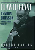 Flawed Giant: Lyndon B. Johnson and His Times, 1961-1973